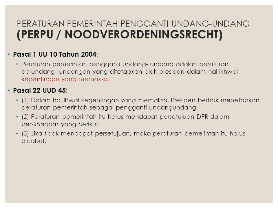PERATURAN PEMERINTAH PENGGANTI UNDANG-UNDANG (PERPU / NOODVERORDENINGSRECHT) Pasal 1 UU 10 Tahun 2004 : Peraturan pemerintah pengganti undang- undang