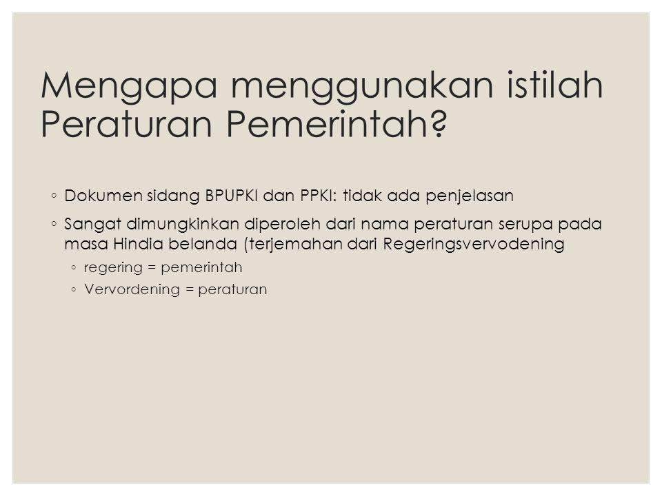 Mengapa menggunakan istilah Peraturan Pemerintah? ◦ Dokumen sidang BPUPKI dan PPKI: tidak ada penjelasan ◦ Sangat dimungkinkan diperoleh dari nama per