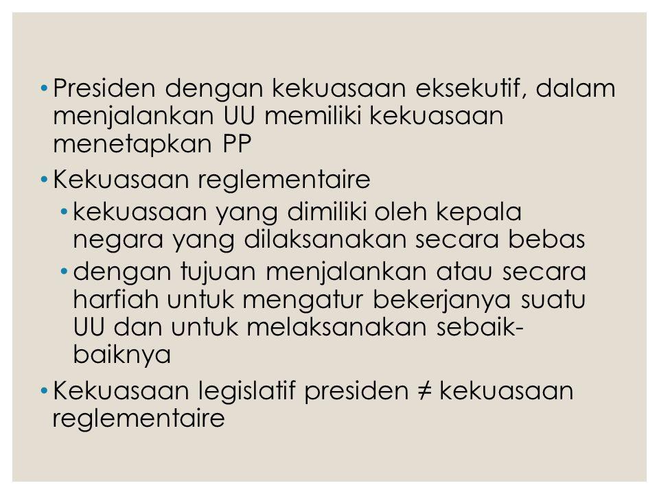 Presiden dengan kekuasaan eksekutif, dalam menjalankan UU memiliki kekuasaan menetapkan PP Kekuasaan reglementaire kekuasaan yang dimiliki oleh kepala