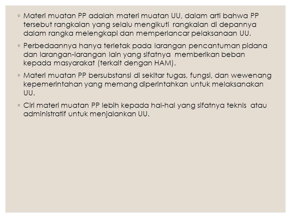 ◦ Materi muatan PP adalah materi muatan UU, dalam arti bahwa PP tersebut rangkaian yang selalu mengikuti rangkaian di depannya dalam rangka melengkapi