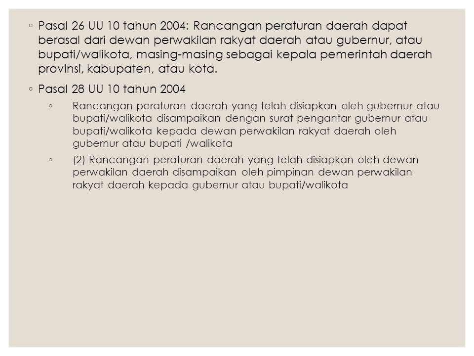 ◦ Pasal 26 UU 10 tahun 2004: Rancangan peraturan daerah dapat berasal dari dewan perwakilan rakyat daerah atau gubernur, atau bupati/walikota, masing-