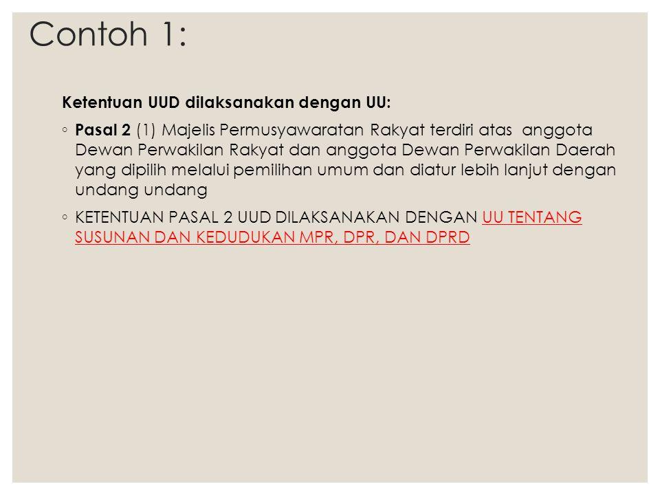 Contoh 1: Ketentuan UUD dilaksanakan dengan UU: ◦ Pasal 2 (1) Majelis Permusyawaratan Rakyat terdiri atas anggota Dewan Perwakilan Rakyat dan anggota