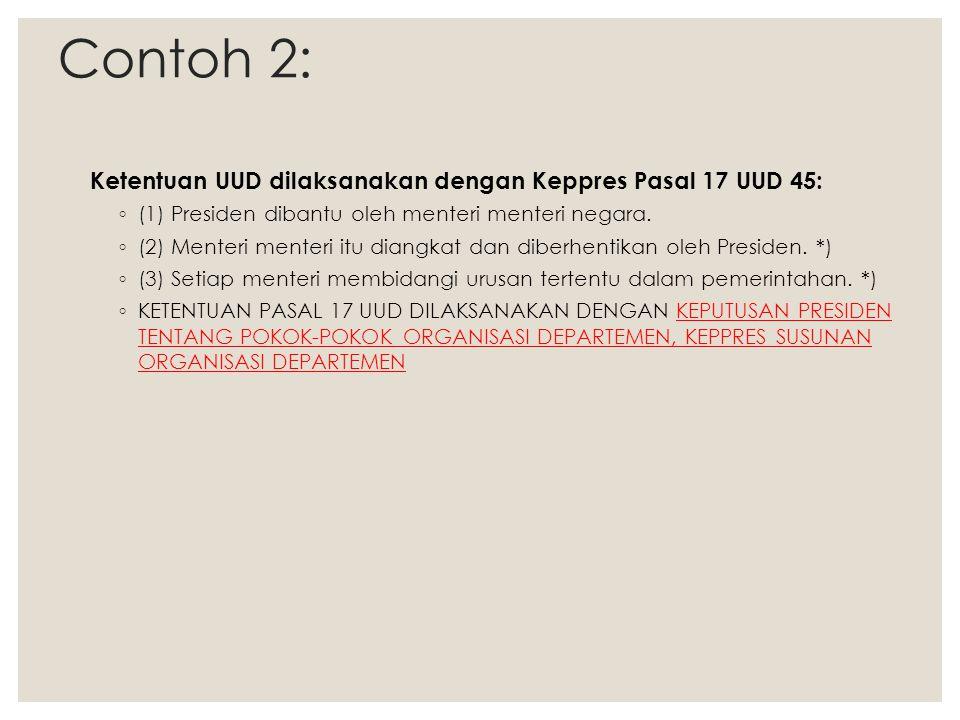 Contoh 2: Ketentuan UUD dilaksanakan dengan Keppres Pasal 17 UUD 45: ◦ (1) Presiden dibantu oleh menteri menteri negara. ◦ (2) Menteri menteri itu dia