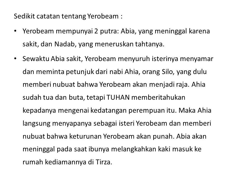Sedikit catatan tentang Yerobeam : Yerobeam mempunyai 2 putra: Abia, yang meninggal karena sakit, dan Nadab, yang meneruskan tahtanya. Sewaktu Abia sa