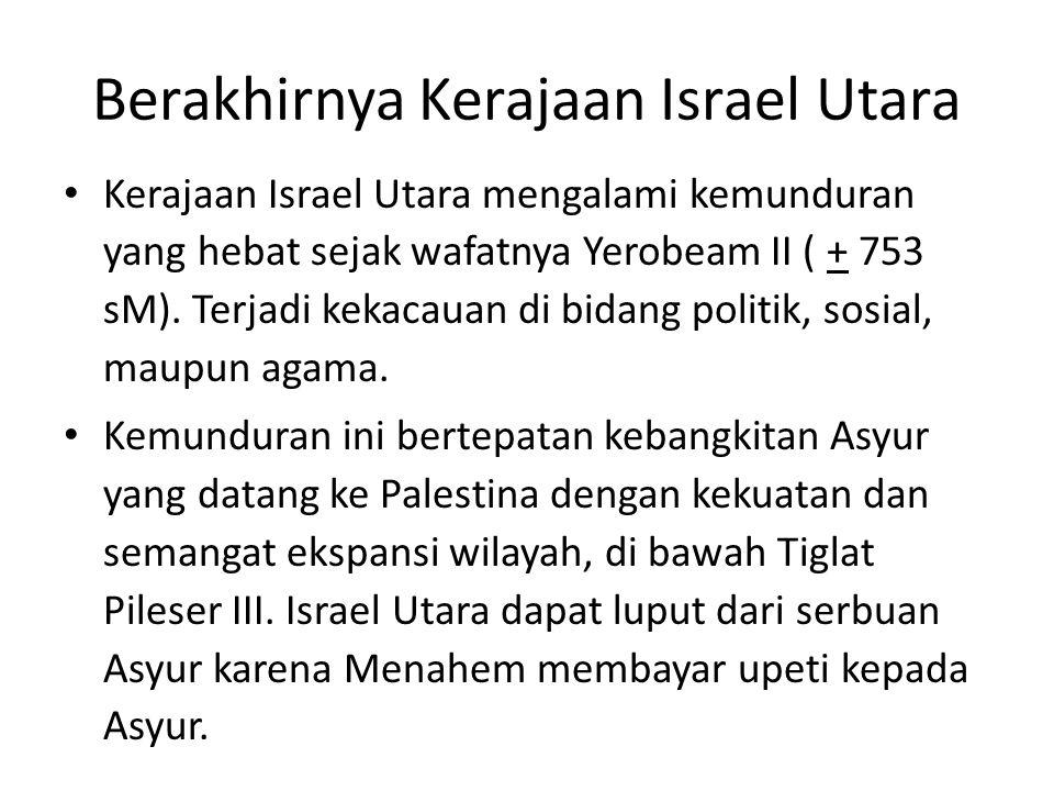Berakhirnya Kerajaan Israel Utara Kerajaan Israel Utara mengalami kemunduran yang hebat sejak wafatnya Yerobeam II ( + 753 sM). Terjadi kekacauan di b