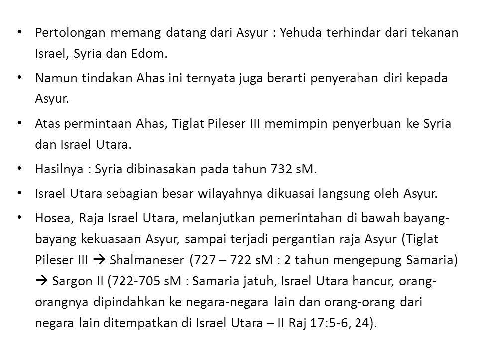 Pertolongan memang datang dari Asyur : Yehuda terhindar dari tekanan Israel, Syria dan Edom. Namun tindakan Ahas ini ternyata juga berarti penyerahan