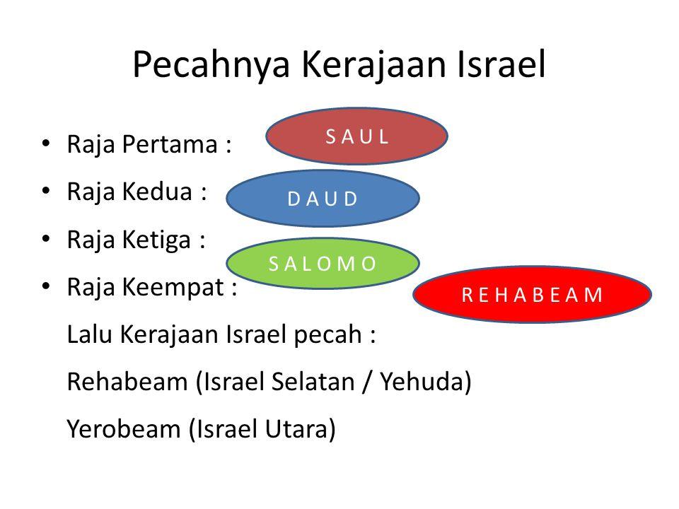 Pecahnya Kerajaan Israel Raja Pertama : Raja Kedua : Raja Ketiga : Raja Keempat : Lalu Kerajaan Israel pecah : Rehabeam (Israel Selatan / Yehuda) Yero