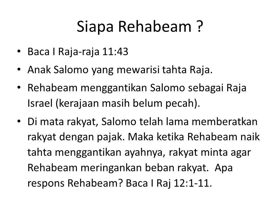 Siapa Rehabeam ? Baca I Raja-raja 11:43 Anak Salomo yang mewarisi tahta Raja. Rehabeam menggantikan Salomo sebagai Raja Israel (kerajaan masih belum p