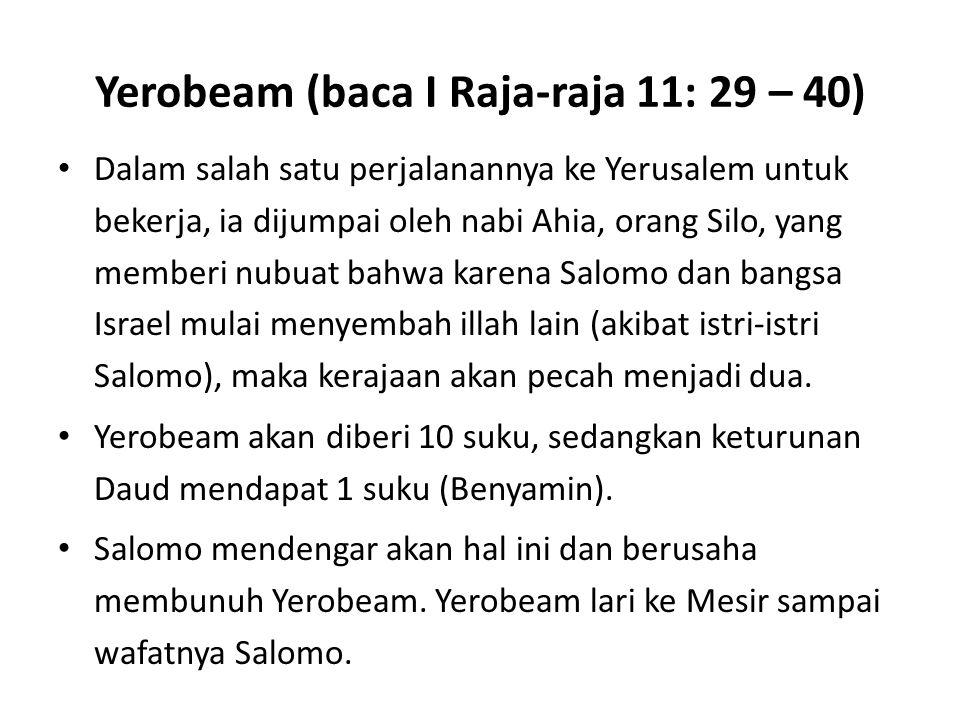 Yerobeam (baca I Raja-raja 11: 29 – 40) Dalam salah satu perjalanannya ke Yerusalem untuk bekerja, ia dijumpai oleh nabi Ahia, orang Silo, yang member