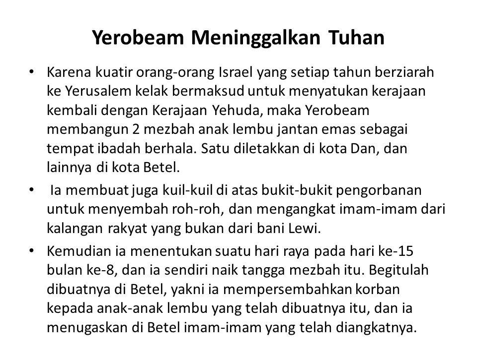 Yerobeam Meninggalkan Tuhan Karena kuatir orang-orang Israel yang setiap tahun berziarah ke Yerusalem kelak bermaksud untuk menyatukan kerajaan kembal