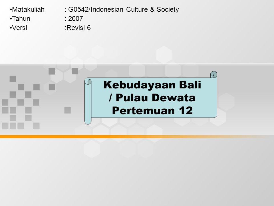 Kebudayaan Bali / Pulau Dewata Pertemuan 12 Matakuliah: G0542/Indonesian Culture & Society Tahun: 2007 Versi:Revisi 6