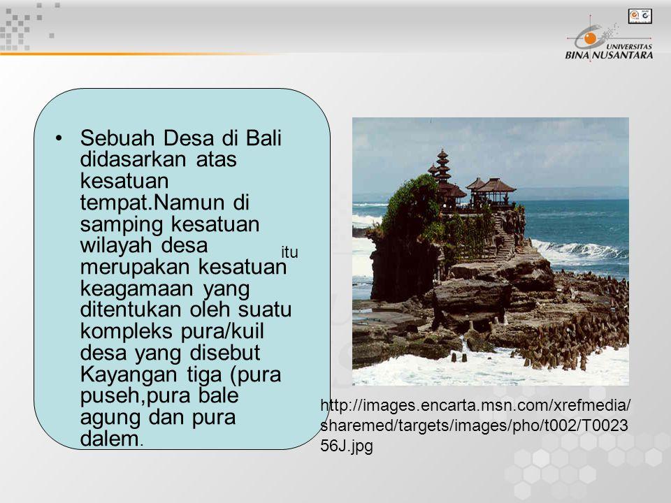 Sebuah Desa di Bali didasarkan atas kesatuan tempat.Namun di samping kesatuan wilayah desa merupakan kesatuan keagamaan yang ditentukan oleh suatu kom