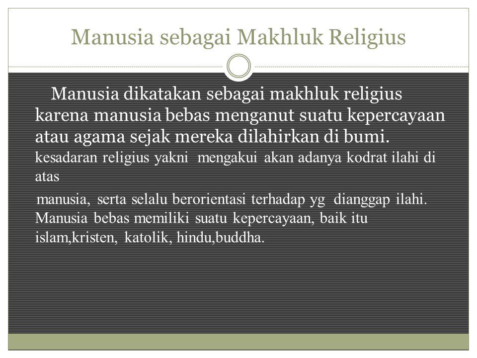 Manusia sebagai Makhluk Religius Manusia dikatakan sebagai makhluk religius karena manusia bebas menganut suatu kepercayaan atau agama sejak mereka dilahirkan di bumi.