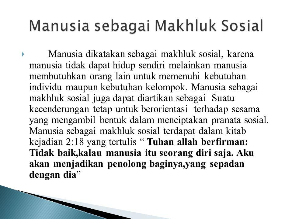  Manusia dikatakan sebagai makhluk sosial, karena manusia tidak dapat hidup sendiri melainkan manusia membutuhkan orang lain untuk memenuhi kebutuhan individu maupun kebutuhan kelompok.