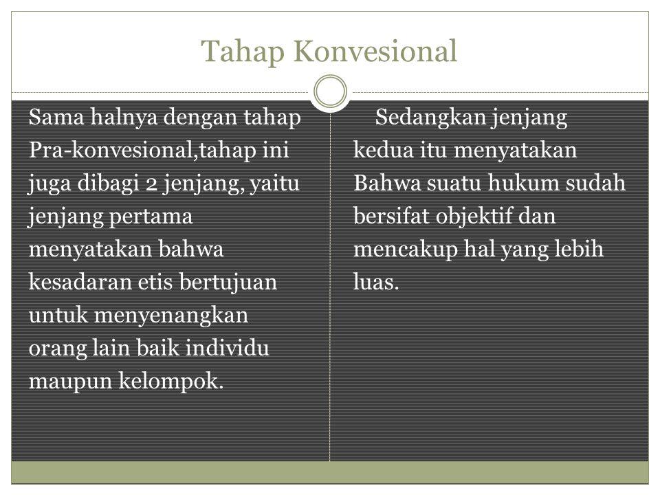 Tahap Konvesional Sama halnya dengan tahap Pra-konvesional,tahap ini juga dibagi 2 jenjang, yaitu jenjang pertama menyatakan bahwa kesadaran etis bertujuan untuk menyenangkan orang lain baik individu maupun kelompok.