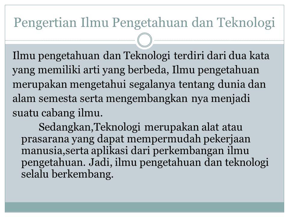 Pengertian Ilmu Pengetahuan dan Teknologi Ilmu pengetahuan dan Teknologi terdiri dari dua kata yang memiliki arti yang berbeda, Ilmu pengetahuan merup