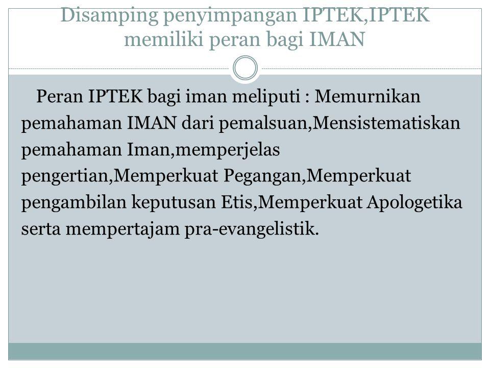 Disamping penyimpangan IPTEK,IPTEK memiliki peran bagi IMAN Peran IPTEK bagi iman meliputi : Memurnikan pemahaman IMAN dari pemalsuan,Mensistematiskan