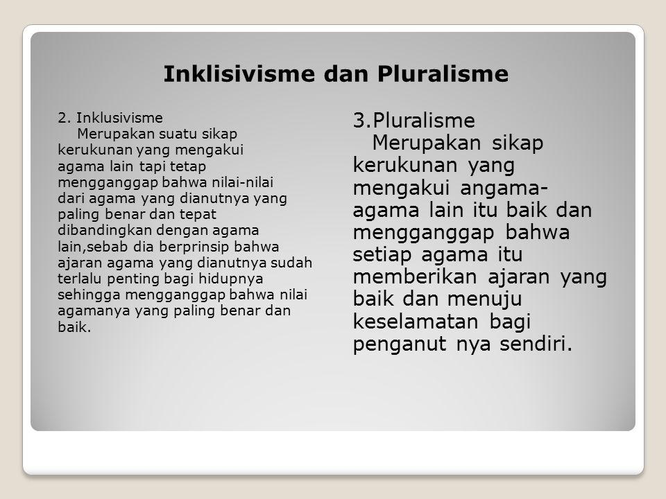 Inklisivisme dan Pluralisme 2. Inklusivisme Merupakan suatu sikap kerukunan yang mengakui agama lain tapi tetap mengganggap bahwa nilai-nilai dari aga