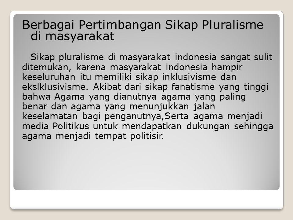 Berbagai Pertimbangan Sikap Pluralisme di masyarakat Sikap pluralisme di masyarakat indonesia sangat sulit ditemukan, karena masyarakat indonesia hampir keseluruhan itu memiliki sikap inklusivisme dan ekslklusivisme.
