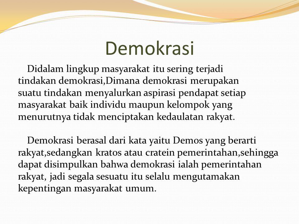 Demokrasi Didalam lingkup masyarakat itu sering terjadi tindakan demokrasi,Dimana demokrasi merupakan suatu tindakan menyalurkan aspirasi pendapat setiap masyarakat baik individu maupun kelompok yang menurutnya tidak menciptakan kedaulatan rakyat.