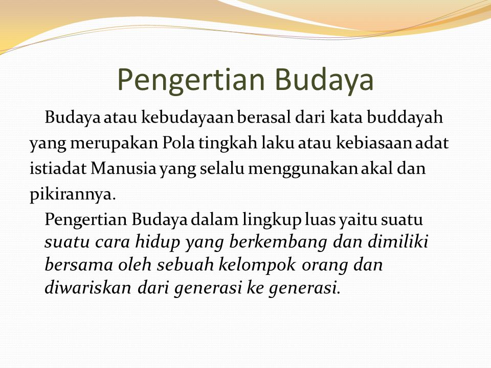 Pengertian Budaya Budaya atau kebudayaan berasal dari kata buddayah yang merupakan Pola tingkah laku atau kebiasaan adat istiadat Manusia yang selalu menggunakan akal dan pikirannya.