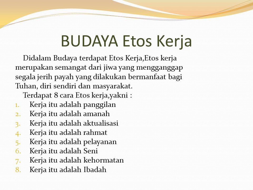 BUDAYA Etos Kerja Didalam Budaya terdapat Etos Kerja,Etos kerja merupakan semangat dari jiwa yang mengganggap segala jerih payah yang dilakukan bermanfaat bagi Tuhan, diri sendiri dan masyarakat.