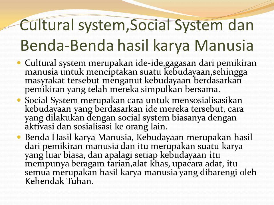 Cultural system,Social System dan Benda-Benda hasil karya Manusia Cultural system merupakan ide-ide,gagasan dari pemikiran manusia untuk menciptakan suatu kebudayaan,sehingga masyrakat tersebut menganut kebudayaan berdasarkan pemikiran yang telah mereka simpulkan bersama.