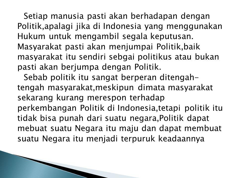 Setiap manusia pasti akan berhadapan dengan Politik,apalagi jika di Indonesia yang menggunakan Hukum untuk mengambil segala keputusan. Masyarakat past