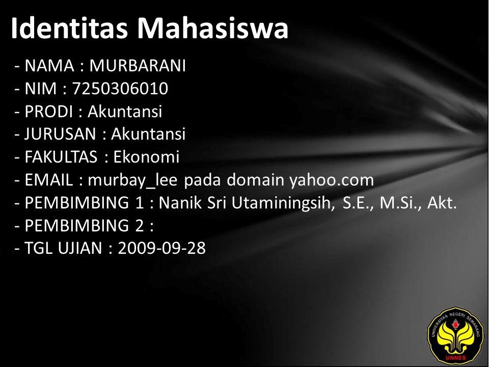 Identitas Mahasiswa - NAMA : MURBARANI - NIM : 7250306010 - PRODI : Akuntansi - JURUSAN : Akuntansi - FAKULTAS : Ekonomi - EMAIL : murbay_lee pada domain yahoo.com - PEMBIMBING 1 : Nanik Sri Utaminingsih, S.E., M.Si., Akt.