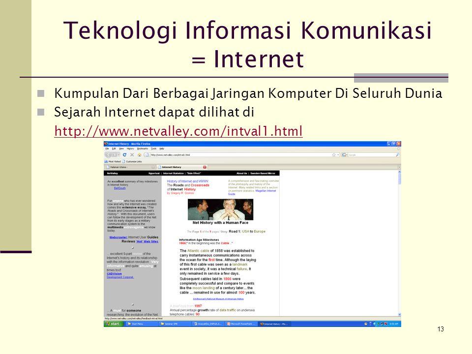 13 Teknologi Informasi Komunikasi = Internet Kumpulan Dari Berbagai Jaringan Komputer Di Seluruh Dunia Sejarah Internet dapat dilihat di http://www.netvalley.com/intval1.html