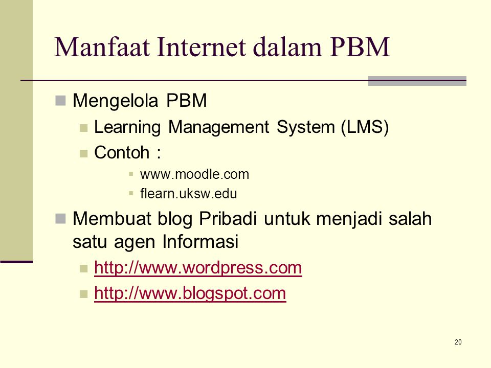 Manfaat Internet dalam PBM Mengelola PBM Learning Management System (LMS) Contoh :  www.moodle.com  flearn.uksw.edu Membuat blog Pribadi untuk menjadi salah satu agen Informasi http://www.wordpress.com http://www.blogspot.com 20