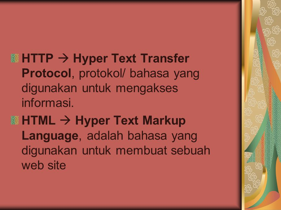 HTTP  Hyper Text Transfer Protocol, protokol/ bahasa yang digunakan untuk mengakses informasi. HTML  Hyper Text Markup Language, adalah bahasa yang