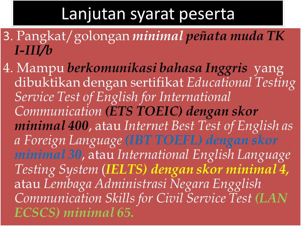 Lanjutan syarat peserta 3. Pangkat/golongan minimal peñata muda TK I-III/b 4. Mampu berkomunikasi bahasa Inggris yang dibuktikan dengan sertifikat Edu