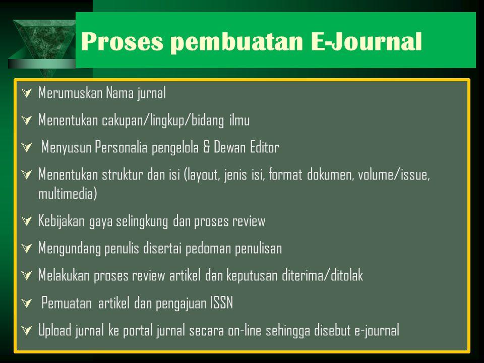 Proses pembuatan E-Journal  Merumuskan Nama jurnal  Menentukan cakupan/lingkup/bidang ilmu  Menyusun Personalia pengelola & Dewan Editor  Menentukan struktur dan isi (layout, jenis isi, format dokumen, volume/issue, multimedia)  Kebijakan gaya selingkung dan proses review  Mengundang penulis disertai pedoman penulisan  Melakukan proses review artikel dan keputusan diterima/ditolak  Pemuatan artikel dan pengajuan ISSN  Upload jurnal ke portal jurnal secara on-line sehingga disebut e-journal