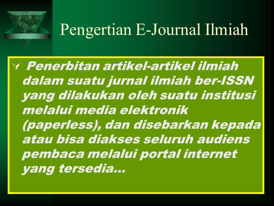 Pengertian E-Journal Ilmiah  Penerbitan artikel-artikel ilmiah dalam suatu jurnal ilmiah ber-ISSN yang dilakukan oleh suatu institusi melalui media elektronik (paperless), dan disebarkan kepada atau bisa diakses seluruh audiens pembaca melalui portal internet yang tersedia…