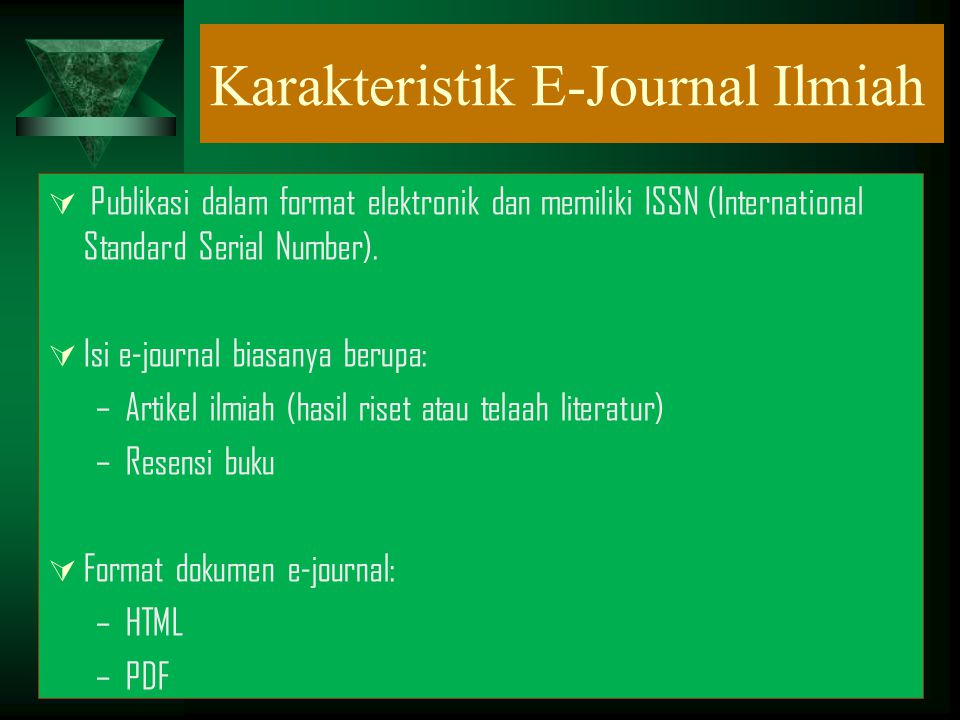 Karakteristik E-Journal Ilmiah  Publikasi dalam format elektronik dan memiliki ISSN (International Standard Serial Number).  Isi e-journal biasanya