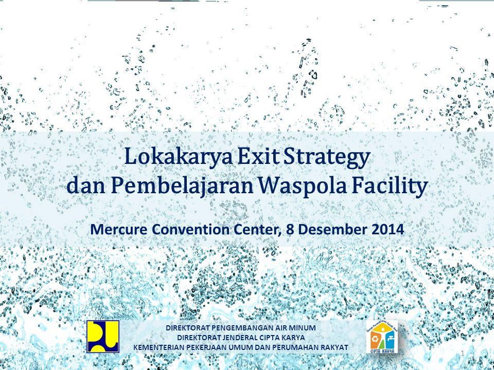 Lokakarya Exit Strategy dan Pembelajaran Waspola Facility Mercure Convention Center, 8 Desember 2014 DIREKTORAT PENGEMBANGAN AIR MINUM DIREKTORAT JEND