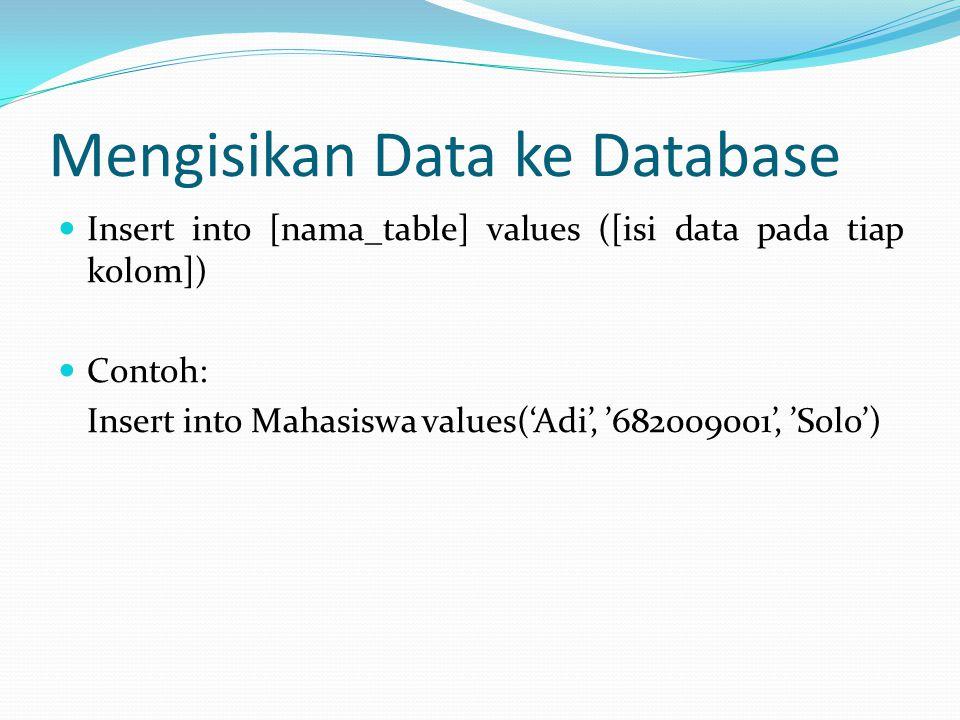 Mengisikan Data ke Database Insert into [nama_table] values ([isi data pada tiap kolom]) Contoh: Insert into Mahasiswa values('Adi', '682009001', 'Sol