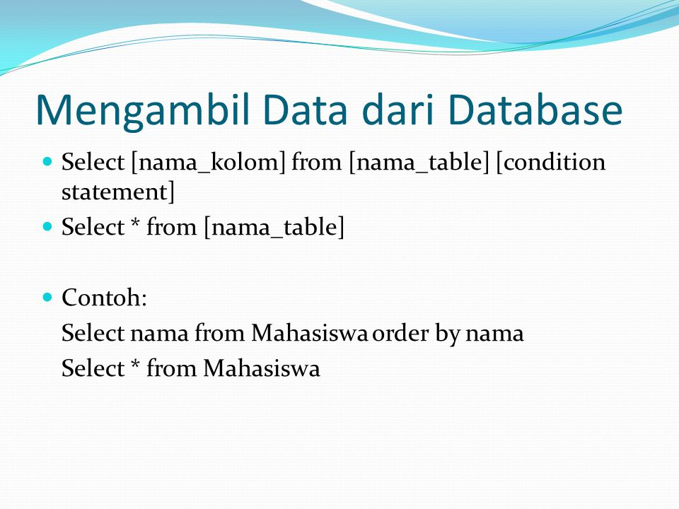 Mengambil Data dari Database Select [nama_kolom] from [nama_table] [condition statement] Select * from [nama_table] Contoh: Select nama from Mahasiswa order by nama Select * from Mahasiswa