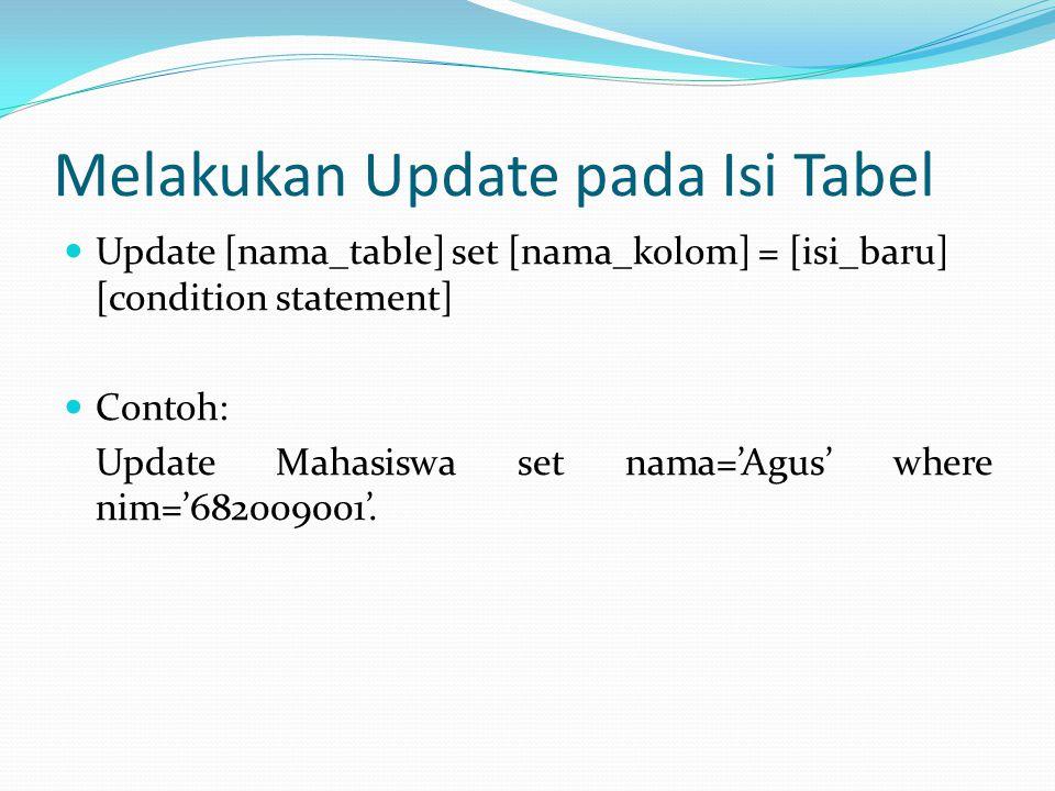 Melakukan Update pada Isi Tabel Update [nama_table] set [nama_kolom] = [isi_baru] [condition statement] Contoh: Update Mahasiswa set nama='Agus' where