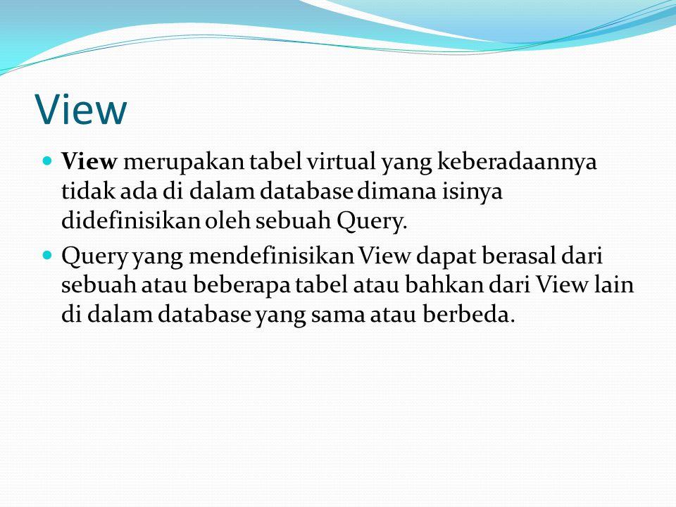 View View merupakan tabel virtual yang keberadaannya tidak ada di dalam database dimana isinya didefinisikan oleh sebuah Query. Query yang mendefinisi