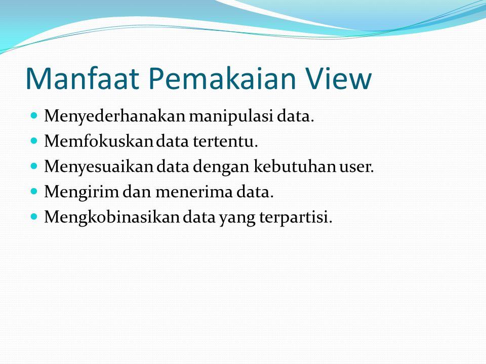Manfaat Pemakaian View Menyederhanakan manipulasi data. Memfokuskan data tertentu. Menyesuaikan data dengan kebutuhan user. Mengirim dan menerima data