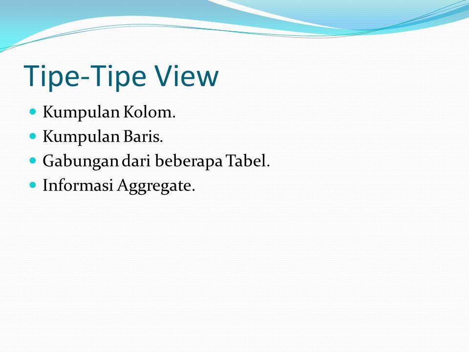 Tipe-Tipe View Kumpulan Kolom. Kumpulan Baris. Gabungan dari beberapa Tabel. Informasi Aggregate.