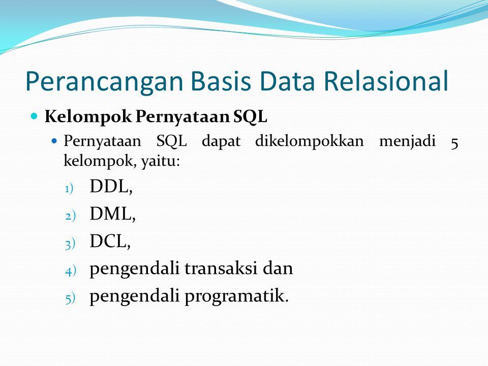Perancangan Basis Data Relasional Kelompok Pernyataan SQL Pernyataan SQL dapat dikelompokkan menjadi 5 kelompok, yaitu: 1) DDL, 2) DML, 3) DCL, 4) pen