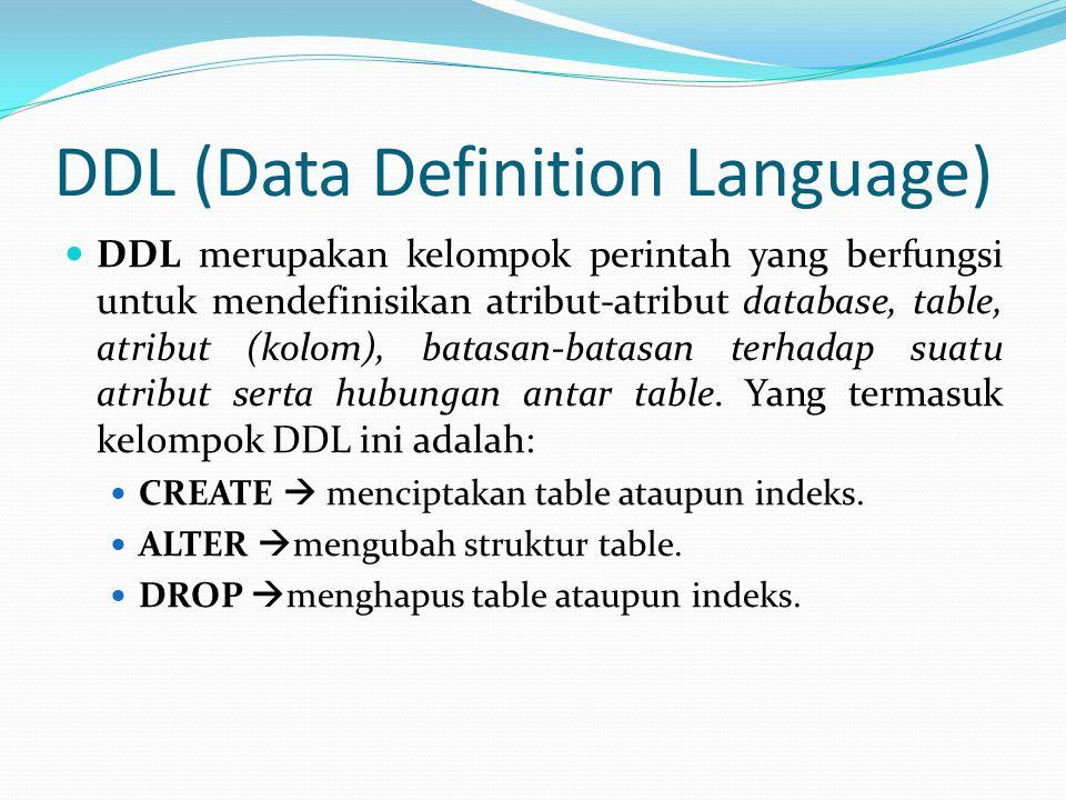 DDL (Data Definition Language) DDL merupakan kelompok perintah yang berfungsi untuk mendefinisikan atribut-atribut database, table, atribut (kolom), b