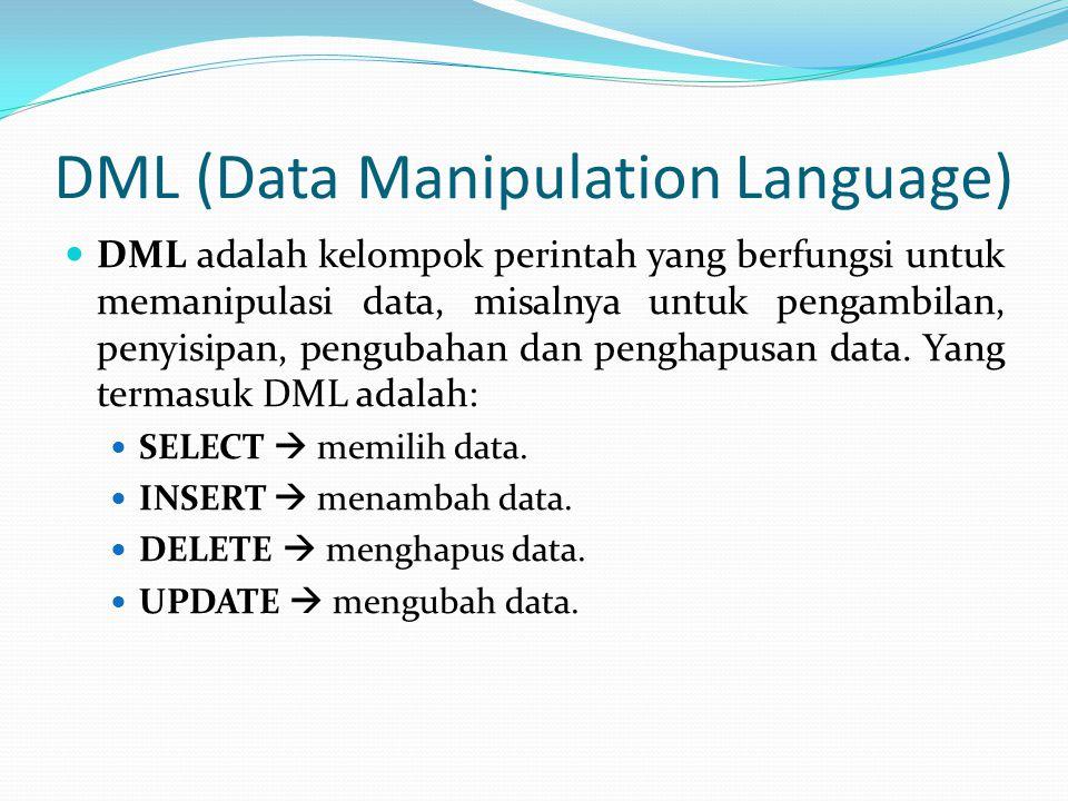 DML (Data Manipulation Language) DML adalah kelompok perintah yang berfungsi untuk memanipulasi data, misalnya untuk pengambilan, penyisipan, pengubah