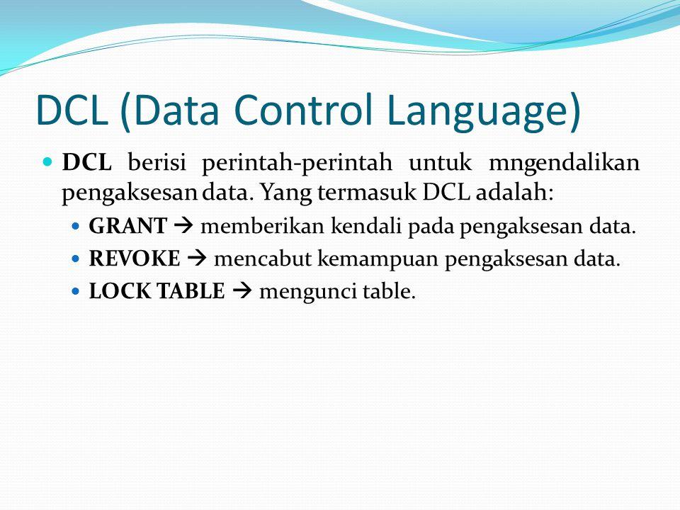 DCL (Data Control Language) DCL berisi perintah-perintah untuk mngendalikan pengaksesan data. Yang termasuk DCL adalah: GRANT  memberikan kendali pad