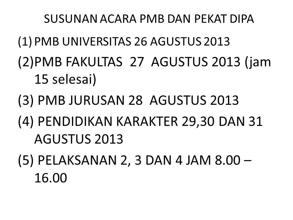 SUSUNAN ACARA PMB DAN PEKAT DIPA (1)PMB UNIVERSITAS 26 AGUSTUS 2013 (2)PMB FAKULTAS 27 AGUSTUS 2013 (jam 15 selesai) (3) PMB JURUSAN 28 AGUSTUS 2013 (4) PENDIDIKAN KARAKTER 29,30 DAN 31 AGUSTUS 2013 (5) PELAKSANAN 2, 3 DAN 4 JAM 8.00 – 16.00