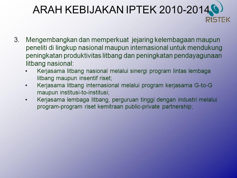 ARAH KEBIJAKAN IPTEK 2010-2014 3.Mengembangkan dan memperkuat jejaring kelembagaan maupun peneliti di lingkup nasional maupun internasional untuk mend