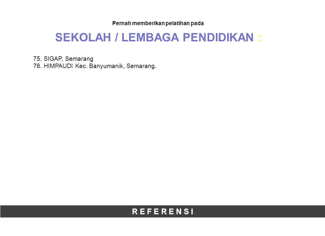 R E F E R E N S I Pernah memberikan pelatihan pada SEKOLAH / LEMBAGA PENDIDIKAN : 75.SIGAP, Semarang 76.HIMPAUDI Kec.